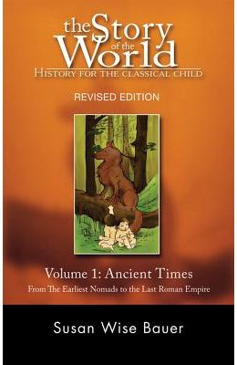 The Story Of The World: History For The Classical Child: Volume 1: Ancient Times: From The Earliest Nomads To The Last Roman Emp