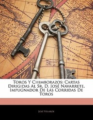 Toros y Chimborazos: Cartas Dirigidas Al Sr. D. Jos Navarrete, Impugnador de Las Corridas de Toros