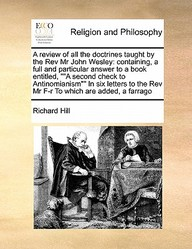 "A Review Of All The Doctrines Taught By The Rev Mr John Wesley: Containing, A Full And Particular Answer To A Book Entitled, """"A"