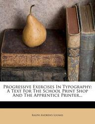 Progressive Exercises In Typography: A Text For The School Print Shop And The Apprentice Printer...