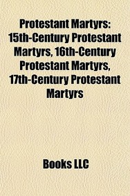 Protestant Martyrs: 15th-Century Protestant Martyrs, 16th-Century Protestant Martyrs, 17th-Century Protestant Martyrs