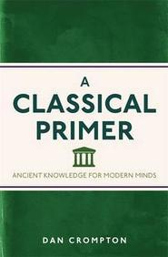 Classical Primer : Ancient Knowledge For Modern  Minds