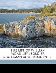 The Life of William McKinley: Soldier, Statesman and President ...