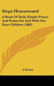 Steps Heavenward: A Book of Daily Simple Prayer and Praise for and with Our Dear Children (1883)