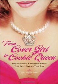 From Cover Girl To Cookie Queen-Life Ingredients And Recipes To Satisfy Your Sweet Tooth And Your Soul