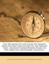 The Decisions Of The Court Of Session: From Its First Institution To The Present Time : Digested Under Proper Heads, In The Form Of A Dictionary, Volume 8...