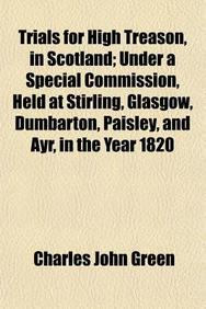 Trials For High Treason, In Scotland; Under A Special Commission, Held At Stirling, Glasgow, Dumbarton, Paisley, And Ayr, In The