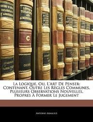 La Logique, Ou, L'Art de Penser: Contenant, Outre Les R Gles Communes, Plusieurs Observations Nouvelles, Propres Former Le Jugement