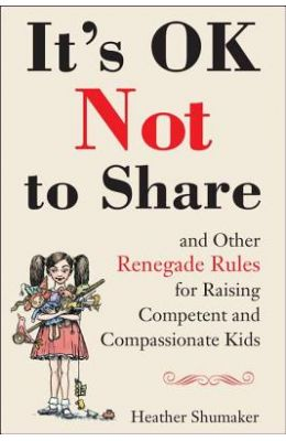 It's Okay Not to Share...: and Other Renegade Rules for Raising Competent and Compassionate Kids