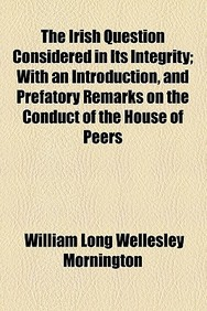 The Irish Question Considered in Its Integrity; With an Introduction, and Prefatory Remarks on the Conduct of the House of Peers