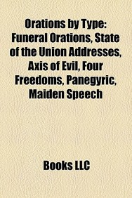 Orations by Type: Funeral Orations, State of the Union Addresses, Axis of Evil, Four Freedoms, Panegyric, Maiden Speech
