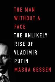 The Man Without a Face: The Unlikely Rise of Vladimir Putin. Masha Gessen