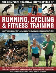 The Complete Practical Encyclopedia Of Running, Cycling & Fitness Training: Step By Step Instructions, Training Plans, Nutrition