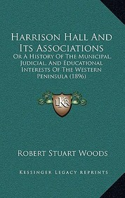 Harrison Hall And Its Associations: Or A History Of The Municipal, Judicial, And Educational Interests Of The Western Peninsula