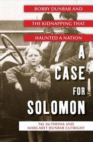 A Case For Solomon: The Story Of Bobby Dunbar And The Kidnapping That Riveted A Nation