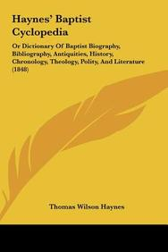Haynes' Baptist Cyclopedia: Or Dictionary Of Baptist Biography, Bibliography, Antiquities, History, Chronology, Theology, Polity
