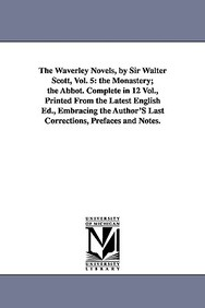 The Waverley Novels, by Sir Walter Scott, Vol. 5: The Monastery; The Abbot. Complete in 12 Vol., Printed from the Latest English Ed., Embracing the Au