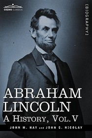 Abraham Lincoln: A History, Vol.V (In 10 Volumes)