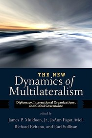 The New Dynamics Of Multilateralism: Diplomacy, International Organizations, And Global Governance