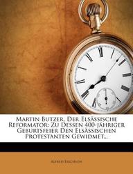 Martin Butzer, Der Elsassische Reformator: Zu Dessen 400-Jahriger Geburtsfeier Den Elsassischen Protestanten Gewidmet...