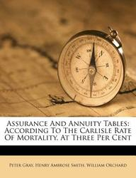 Assurance and Annuity Tables: According to the Carlisle Rate of Mortality, at Three Per Cent