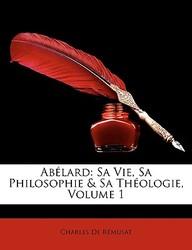 Ablard: Sa Vie, Sa Philosophie & Sa Thologie, Volume 1