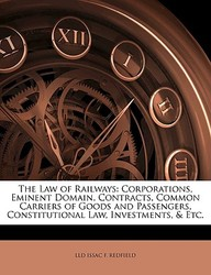 The Law Of Railways: Corporations, Eminent Domain, Contracts, Common Carriers Of Goods And Passengers, Constitutional Law, Inves