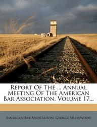 Report Of The ... Annual Meeting Of The American Bar Association, Volume 17...