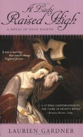 A Lady Raised High: A Novel Of Anne Boleyn