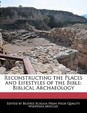 Reconstructing the Places and Lifestyles of the Bible: Biblical Archaeology