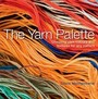 The Yarn Palette: The Ultimate Visual Guide To Choosing The Right Colour, Texture And Style For Every Pattern
