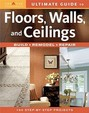 Ultimate Guide To Floors, Walls & Ceilings: Build, Remodel, Repair
