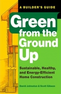 Green From The Ground Up: Sustainable, Healthy, And Energy-Efficient Home Construction