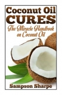 Coconut Oil Cures: The Miracle Handbook on Coconut Oil (Herbal and Holistic Coconut Oil Cures: Healing Coconut Oil for Diet, Skin, Hair and More) (Volume 1)