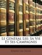 Le G N Ral Lee: Sa Vie Et Ses Campagnes