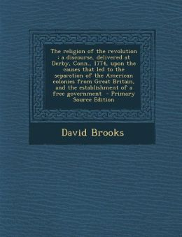 The religion of the revolution: a discourse, delivered at Derby, Conn., 1774, upon the causes that led to the separation of the American colonies from Great Britain, and the establishment of a free government - Primary Source Edition